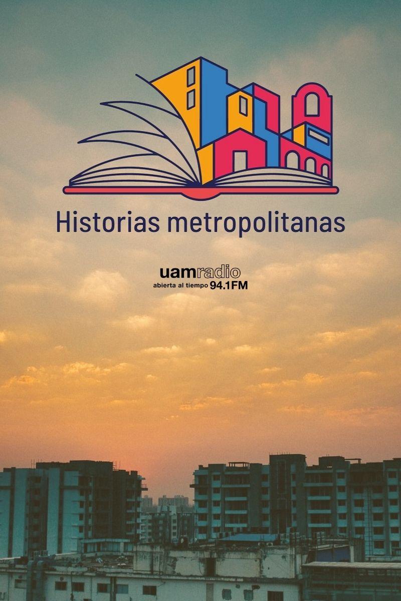 UAM Radio 94.1. Series Históricas. Historias Metropolitanas